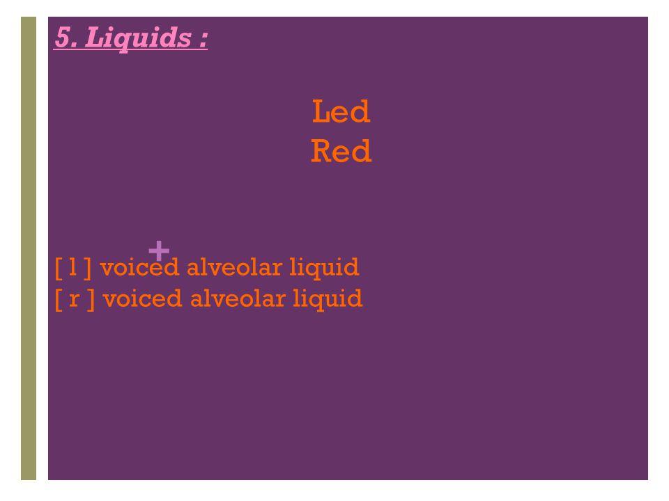 Led Red 5. Liquids : [ l ] voiced alveolar liquid